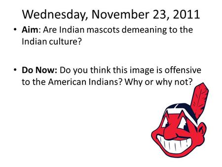 Wednesday, November 23, 2011 Aim: Are Indian mascots demeaning to the Indian culture? Do Now: Do you think this image is offensive to the American Indians?