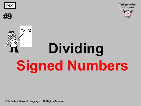 Dividing Signed Numbers © Math As A Second Language All Rights Reserved next #9 Taking the Fear out of Math + 6 ÷ - 2.