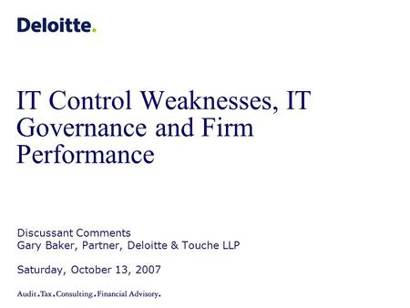IT Control Weaknesses, IT Governance and Firm Performance Discussant Comments Gary Baker, Partner, Deloitte & Touche LLP Saturday, October 13, 2007.