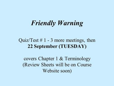 Friendly Warning Quiz/Test # 1 - 3 more meetings, then 22 September (TUESDAY) covers Chapter 1 & Terminology (Review Sheets will be on Course Website soon)