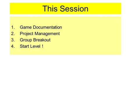 This Session 1.Game Documentation 2.Project Management 3.Group Breakout 4.Start Level !