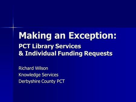 Making an Exception: PCT Library Services & Individual Funding Requests Richard Wilson Knowledge Services Derbyshire County PCT.