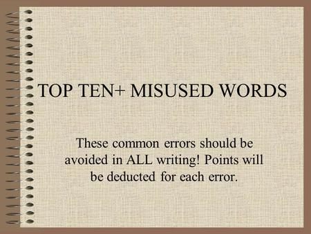 TOP TEN+ MISUSED WORDS These common errors should be avoided in ALL writing! Points will be deducted for each error.