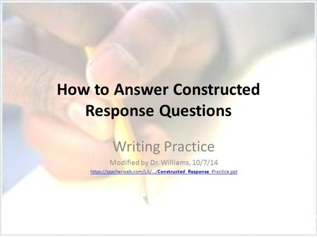 How to Answer Constructed Response Questions Writing Practice Modified by Dr. Williams, 10/7/14 https://teacherweb.com/LA/.../Constructed_Response_Practice.ppt.