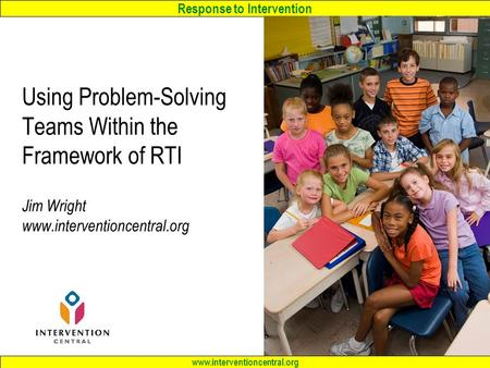 Response to Intervention www.interventioncentral.org Using Problem-Solving Teams Within the Framework of RTI Jim Wright www.interventioncentral.org.