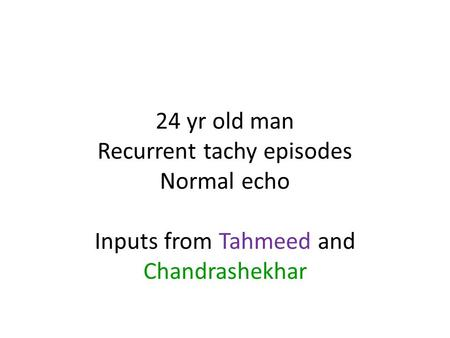 24 yr old man Recurrent tachy episodes Normal echo Inputs from Tahmeed and Chandrashekhar.