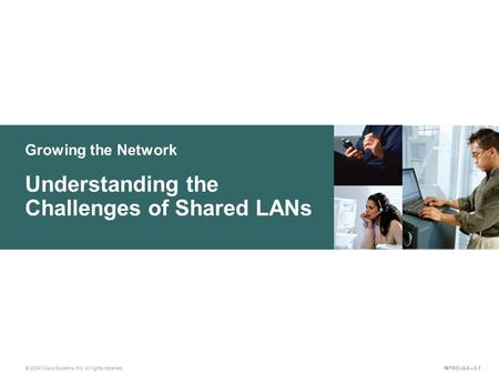 Growing the Network © 2004 Cisco Systems, Inc. All rights reserved. Understanding the Challenges of Shared LANs INTRO v2.0—3-1.