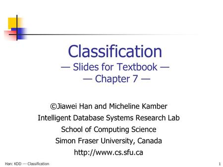 Han: KDD --- Classification 1 Classification — Slides for Textbook — — Chapter 7 — ©Jiawei Han and Micheline Kamber Intelligent Database Systems Research.