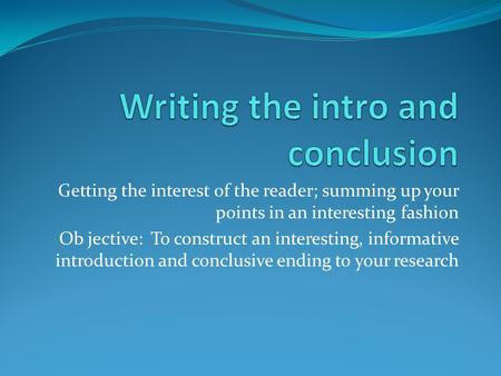 Getting the interest of the reader; summing up your points in an interesting fashion Ob jective: To construct an interesting, informative introduction.