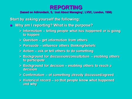 REPORTING (based on Adirondack, S, 'Just About Managing', LVSC, London, 1998) Start by asking yourself the following: Why am I reporting? What is the purpose?