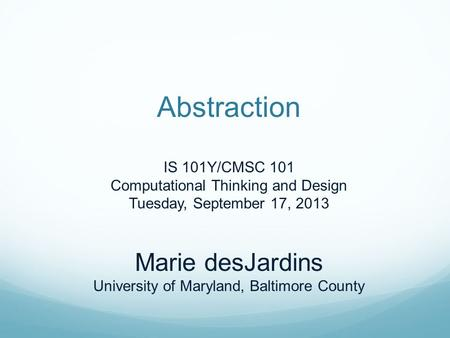 Abstraction IS 101Y/CMSC 101 Computational Thinking and Design Tuesday, September 17, 2013 Marie desJardins University of Maryland, Baltimore County.