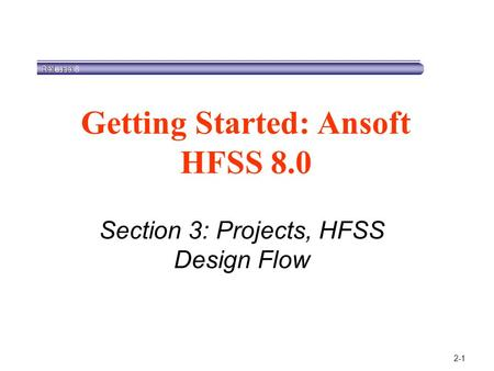 2-1 Section 3: Projects, HFSS Design Flow Getting Started: Ansoft HFSS 8.0.