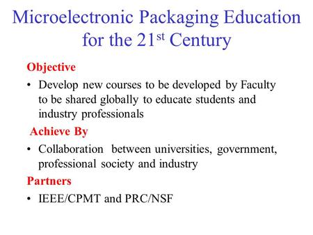 Microelectronic Packaging Education for the 21 st Century Objective Develop new courses to be developed by Faculty to be shared globally to educate students.