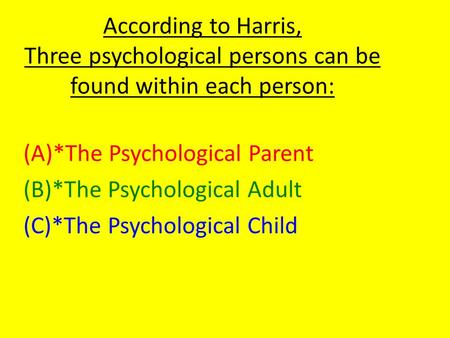 According to Harris, Three psychological persons can be found within each person: (A)*The Psychological Parent (B)*The Psychological Adult (C)*The Psychological.