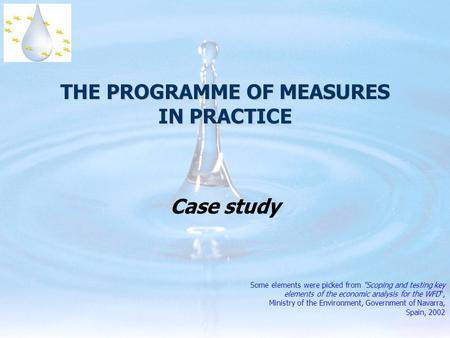 THE PROGRAMME OF MEASURES IN PRACTICE Case study Some elements were picked from Scoping and testing key elements of the economic analysis for the WFD,
