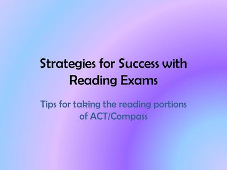 Strategies for Success with Reading Exams Tips for taking the reading portions of ACT/Compass.