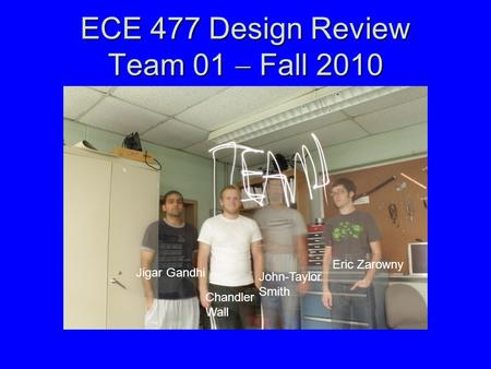 ECE 477 Design Review Team 01  Fall 2010 Jigar Gandhi Chandler Wall John-Taylor Smith Eric Zarowny.