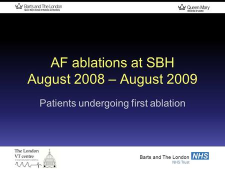 Barts and The London NHS Trust NHS Barts and The London NHS Trust NHS AF ablations at SBH August 2008 – August 2009 Patients undergoing first ablation.
