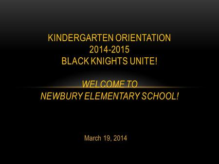 March 19, 2014 KINDERGARTEN ORIENTATION 2014-2015 BLACK KNIGHTS UNITE! WELCOME TO NEWBURY ELEMENTARY SCHOOL!