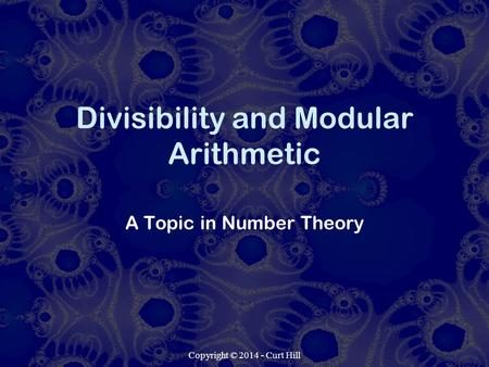 Copyright © 2014 - Curt Hill Divisibility and Modular Arithmetic A Topic in Number Theory.