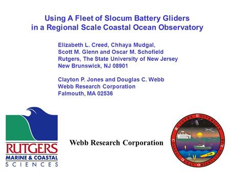 Using A Fleet of Slocum Battery Gliders in a Regional Scale Coastal Ocean Observatory Elizabeth L. Creed, Chhaya Mudgal, Scott M. Glenn and Oscar M. Schofield.
