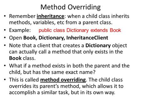 Method Overriding Remember inheritance: when a child class inherits methods, variables, etc from a parent class. Example: public class Dictionary extends.