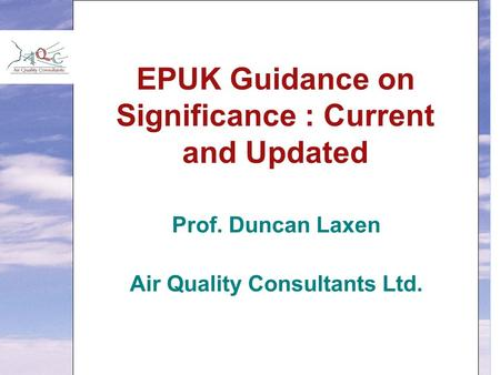 EPUK Guidance on Significance : Current and Updated Prof. Duncan Laxen Air Quality Consultants Ltd.