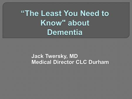 Jack Twersky, MD Medical Director CLC Durham.  Memory impairment and at least one of the following  Aphasia  Apraxia  Agnosia  Executive function.