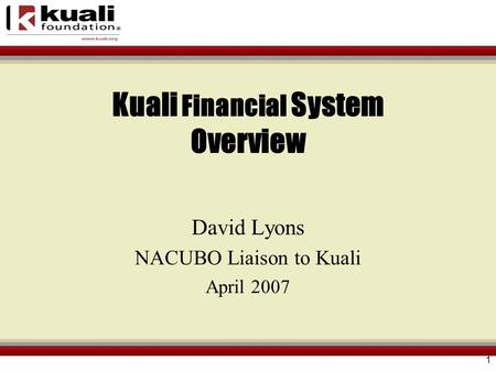 1 Kuali Financial System Overview David Lyons NACUBO Liaison to Kuali April 2007.