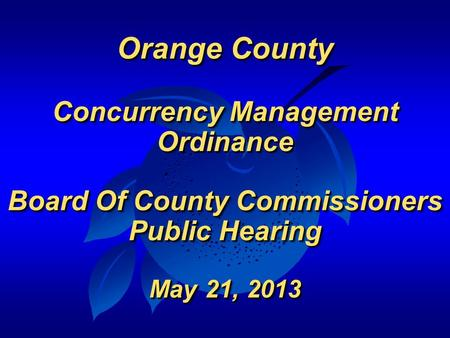 Orange County Concurrency Management Ordinance Board Of County Commissioners Public Hearing May 21, 2013 Orange County Concurrency Management Ordinance.