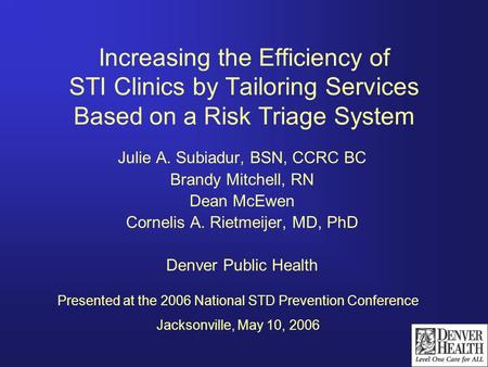 Increasing the Efficiency of STI Clinics by Tailoring Services Based on a Risk Triage System Julie A. Subiadur, BSN, CCRC BC Brandy Mitchell, RN Dean McEwen.