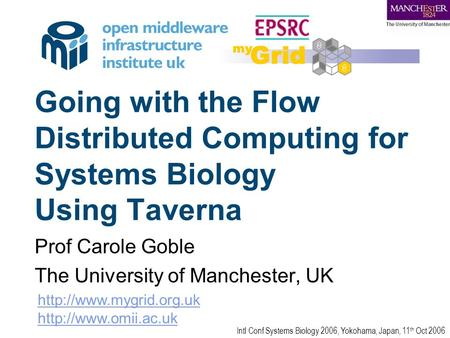 Going with the Flow Distributed Computing for Systems Biology Using Taverna Prof Carole Goble The University of Manchester, UK