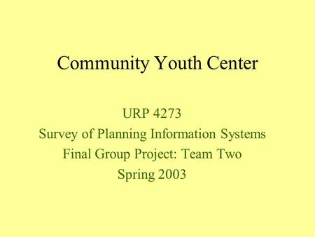 Community Youth Center URP 4273 Survey of Planning Information Systems Final Group Project: Team Two Spring 2003.