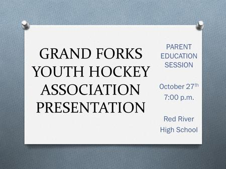 GRAND FORKS YOUTH HOCKEY ASSOCIATION PRESENTATION PARENT EDUCATION SESSION October 27 th 7:00 p.m. Red River High School.