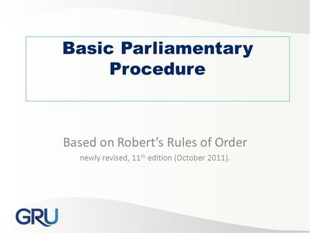 Basic Parliamentary Procedure Based on Robert's Rules of Order newly revised, 11 th edition (October 2011).