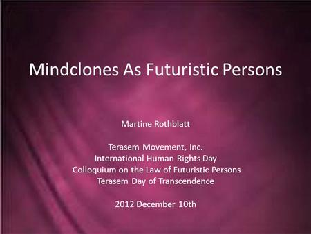 Mindclones As Futuristic Persons Martine Rothblatt Terasem Movement, Inc. International Human Rights Day Colloquium on the Law of Futuristic Persons Terasem.
