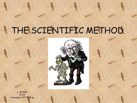 THE SCIENTIFIC METHOD L. BAKER 8/04 Amended 1/07 S. Bray.