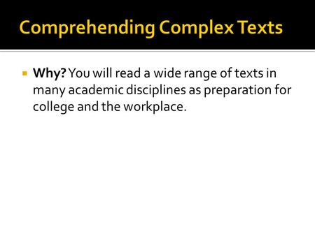  Why? You will read a wide range of texts in many academic disciplines as preparation for college and the workplace.