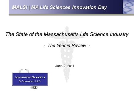 The State of the Massachusetts Life Science Industry - The Year in Review - June 2, 2011 MALSI | MA Life Sciences Innovation Day.