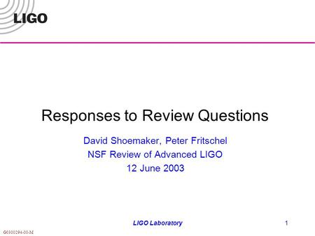 G0300294-00-M LIGO Laboratory1 Responses to Review Questions David Shoemaker, Peter Fritschel NSF Review of Advanced LIGO 12 June 2003.
