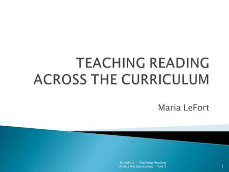 Maria LeFort 1 M. LeFort - Teaching Reading Across the Curriculum - Part 2.