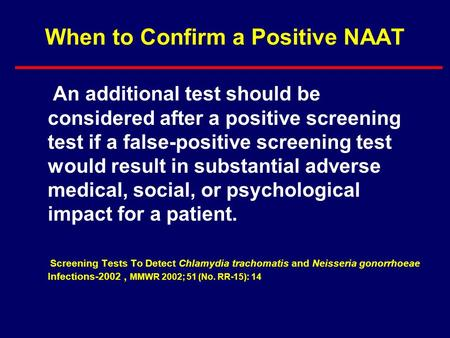 When to Confirm a Positive NAAT An additional test should be considered after a positive screening test if a false-positive screening test would result.