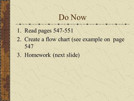 Do Now 1.Read pages 547-551 2.Create a flow chart (see example on page 547 3.Homework (next slide)