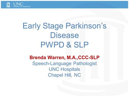 Early Stage Parkinson's Disease PWPD & SLP Brenda Warren, M.A.,CCC-SLP Speech-Language Pathologist UNC Hospitals Chapel Hill, NC.