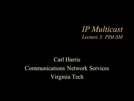 IP Multicast Lecture 3: PIM-SM Carl Harris Communications Network Services Virginia Tech.