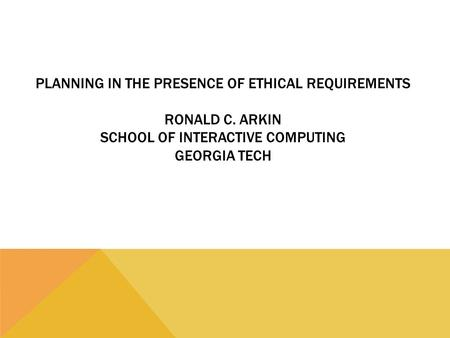 PLANNING IN THE PRESENCE OF ETHICAL REQUIREMENTS RONALD C. ARKIN SCHOOL OF INTERACTIVE COMPUTING GEORGIA TECH.