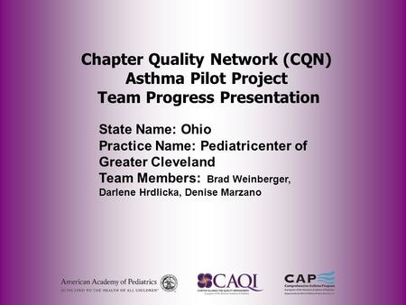 Chapter Quality Network (CQN) Asthma Pilot Project Team Progress Presentation State Name: Ohio Practice Name: Pediatricenter of Greater Cleveland Team.