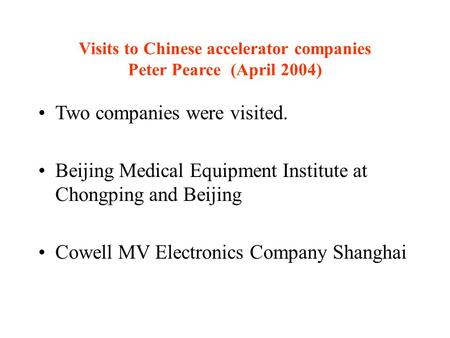 Visits to Chinese accelerator companies Peter Pearce (April 2004) Two companies were visited. Beijing Medical Equipment Institute at Chongping and Beijing.
