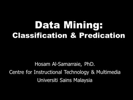 Data Mining: Classification & Predication Hosam Al-Samarraie, PhD. Centre for Instructional Technology & Multimedia Universiti Sains Malaysia.