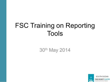 SOUTH SUDAN FSC Training on Reporting Tools 30 th May 2014.